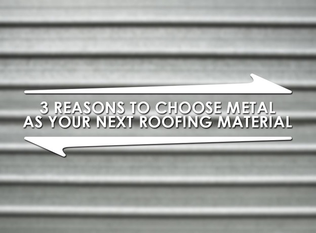 3 Reasons To Choose Metal As Your Next Roofing Material